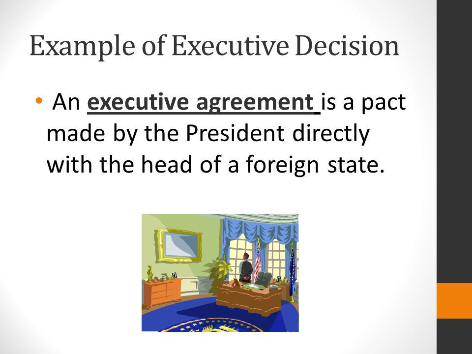 Example of Executive Decision An executive agreement is a pact made by the President directly with the head of a foreign state.