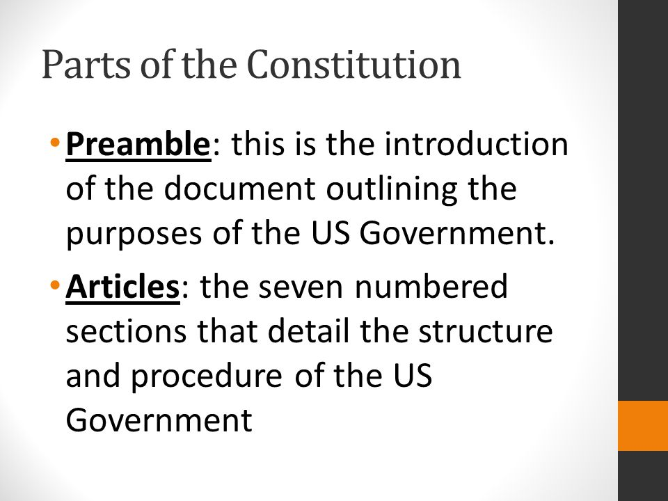 Parts of the Constitution Preamble: this is the introduction of the document outlining the purposes of the US Government. Articles: the seven numbered