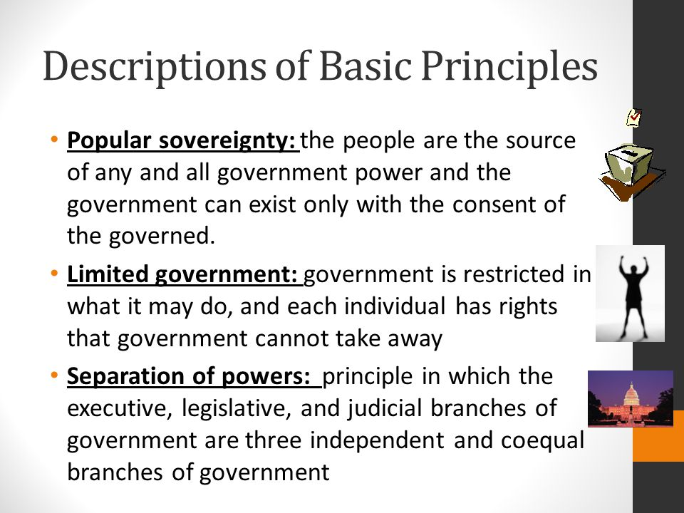 Descriptions of Basic Principles Popular sovereignty: the people are the source of any and all government power and the government can exist only with the consent of the governed.