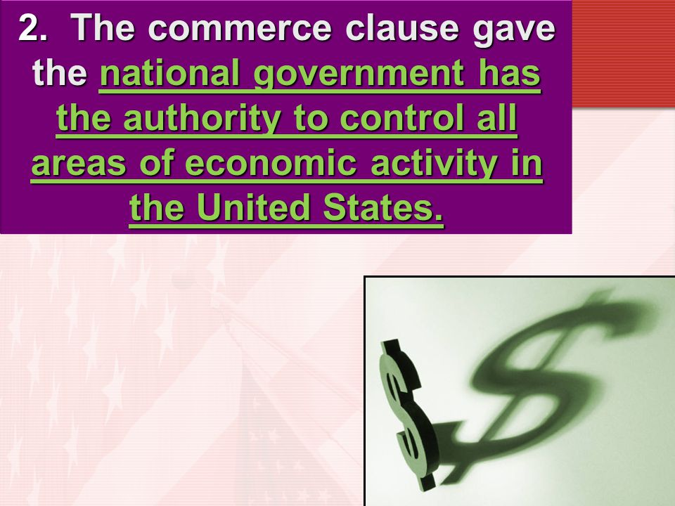 1. The Supreme Court expanded the meaning of the definition of commerce to increase the national government's power to regulate commerce. Constitution
