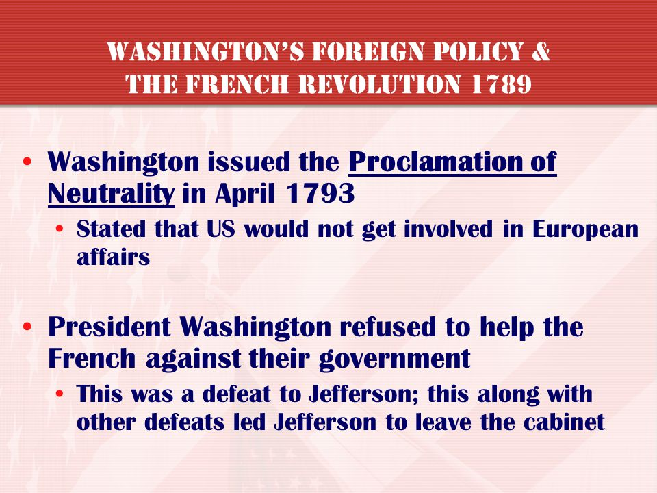 France declared war on Britain in 1793 US was put in an awkward position Jefferson – US should help because the French helped us in the American Revol