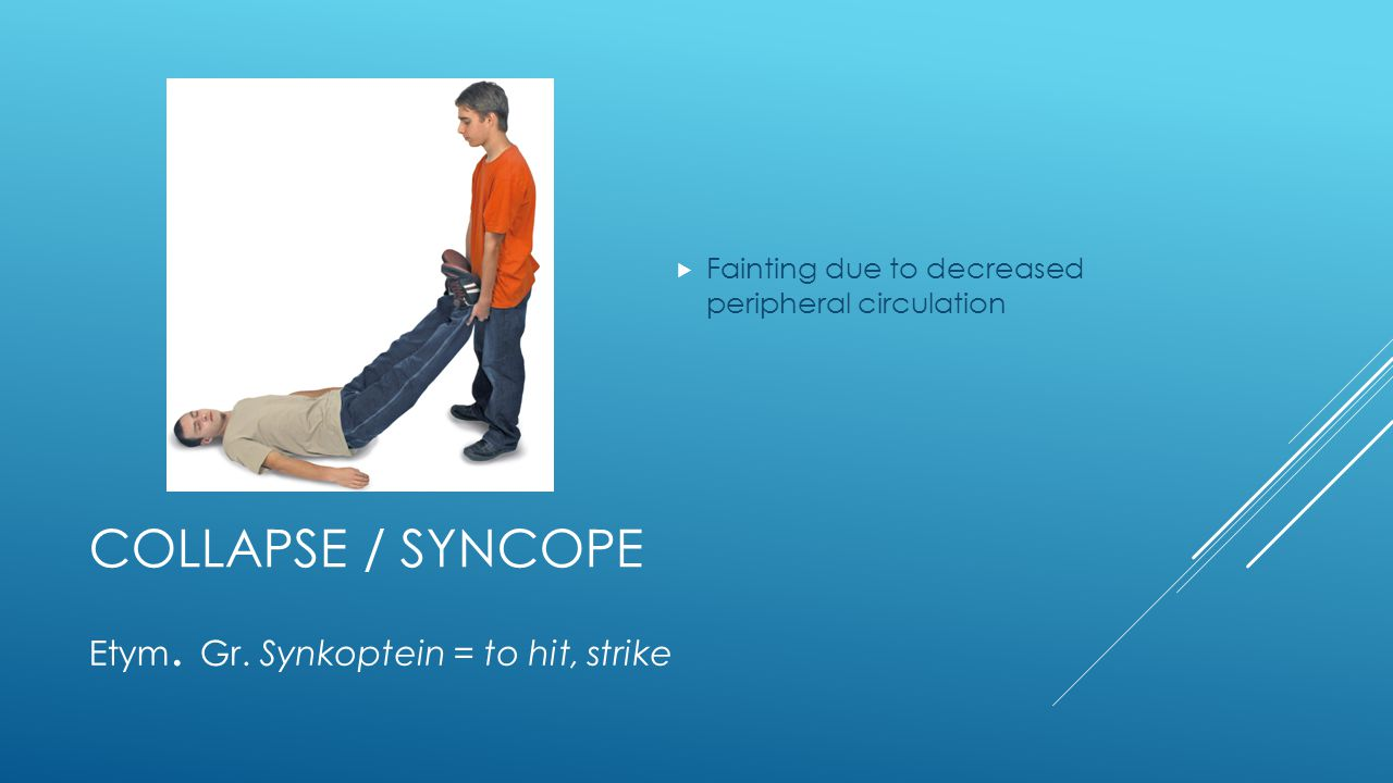 COLLAPSE / SYNCOPE  Fainting due to decreased peripheral circulation Etym.