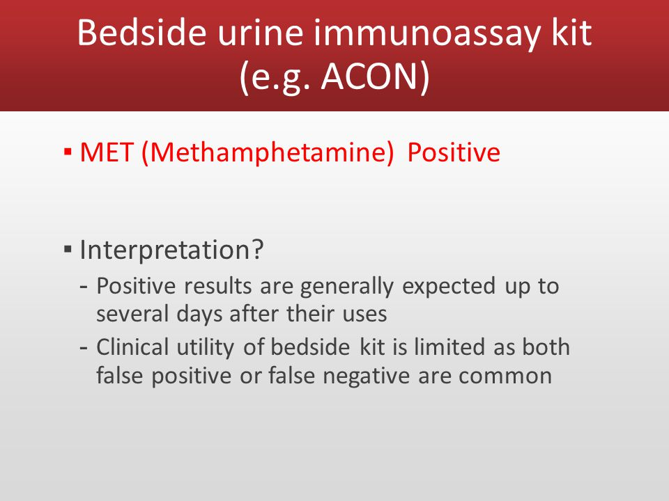 Bedside urine immunoassay kit (e.g.ACON) ▪ MET (Methamphetamine) Positive ▪ Interpretation.