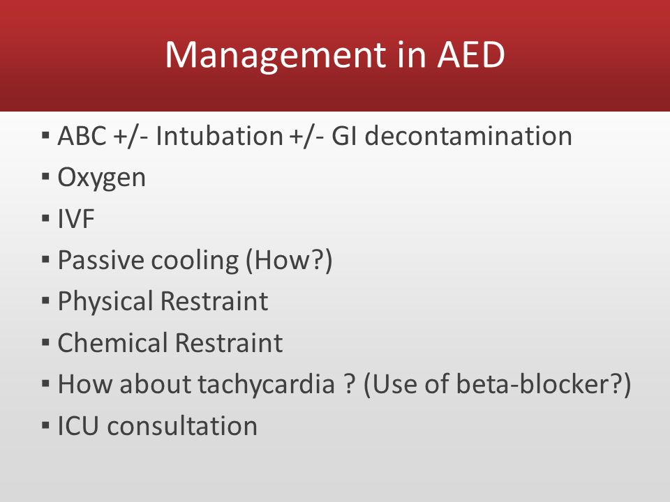 Management in AED ▪ ABC +/- Intubation +/- GI decontamination ▪ Oxygen ▪ IVF ▪ Passive cooling (How?) ▪ Physical Restraint ▪ Chemical Restraint ▪ How about tachycardia .