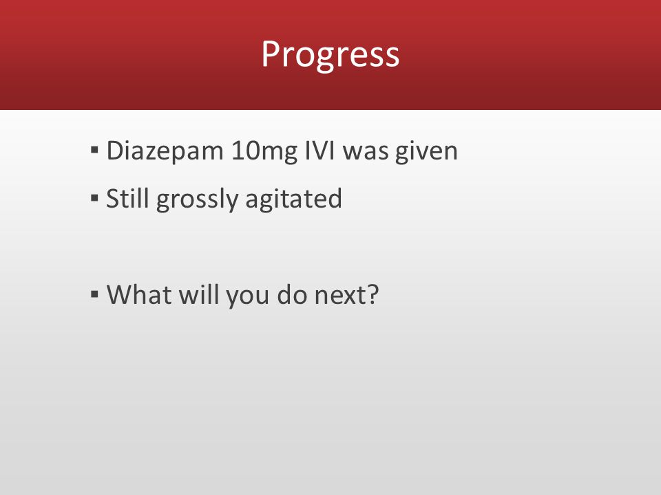 Progress ▪ Diazepam 10mg IVI was given ▪ Still grossly agitated ▪ What will you do next?