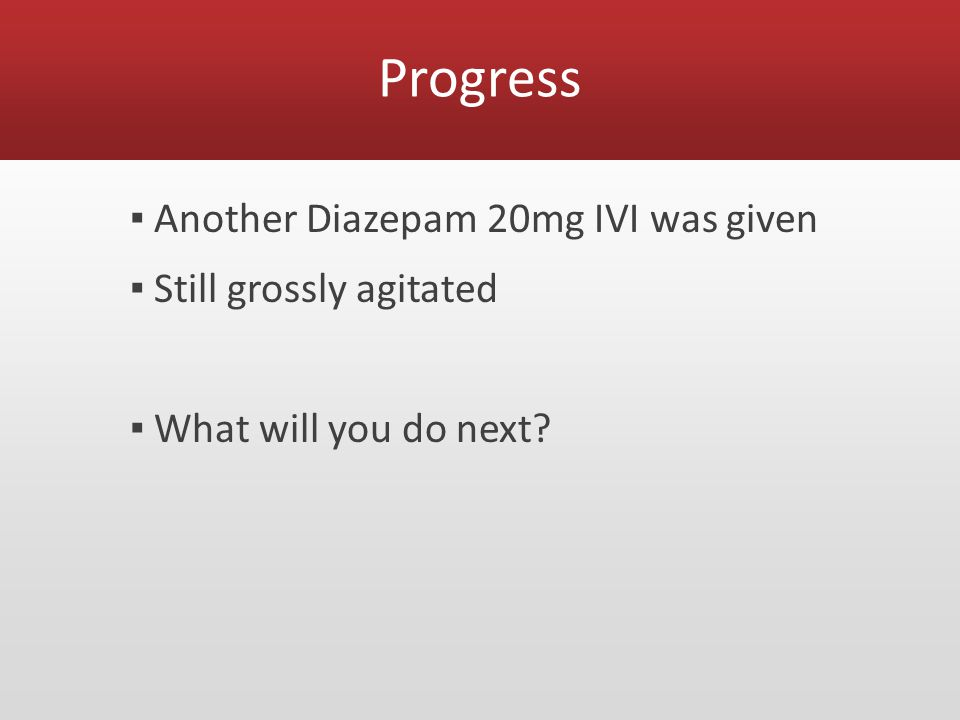 Progress ▪ Another Diazepam 20mg IVI was given ▪ Still grossly agitated ▪ What will you do next?