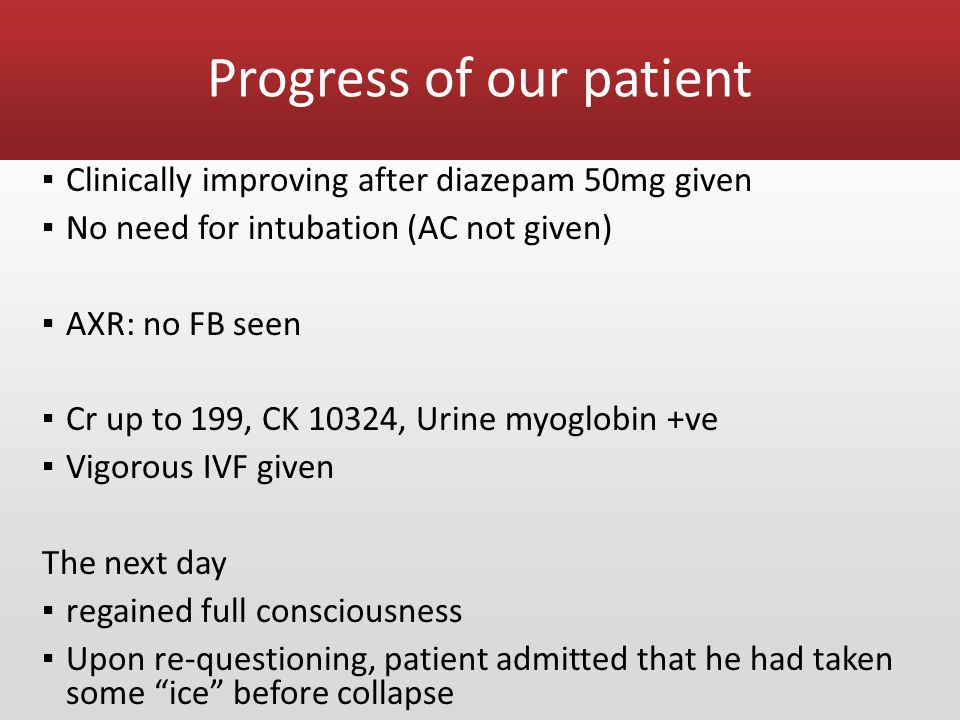 Progress of our patient ▪ Clinically improving after diazepam 50mg given ▪ No need for intubation (AC not given) ▪ AXR: no FB seen ▪ Cr up to 199, CK 10324, Urine myoglobin +ve ▪ Vigorous IVF given The next day ▪ regained full consciousness ▪ Upon re-questioning, patient admitted that he had taken some ice before collapse