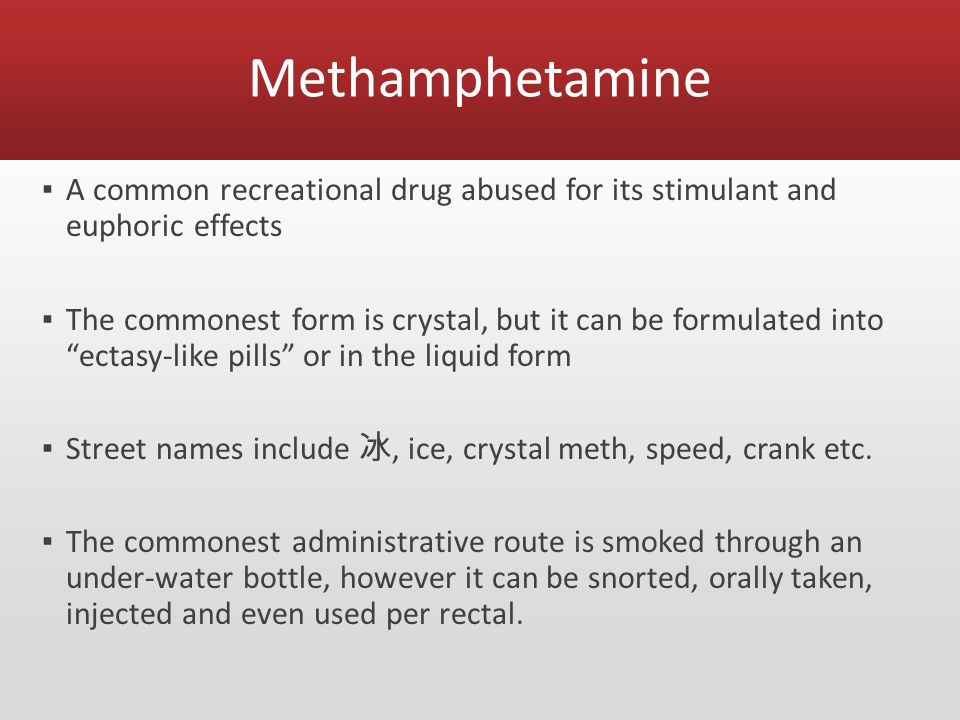 Methamphetamine ▪ A common recreational drug abused for its stimulant and euphoric effects ▪ The commonest form is crystal, but it can be formulated into ectasy-like pills or in the liquid form ▪ Street names include 冰, ice, crystal meth, speed, crank etc.