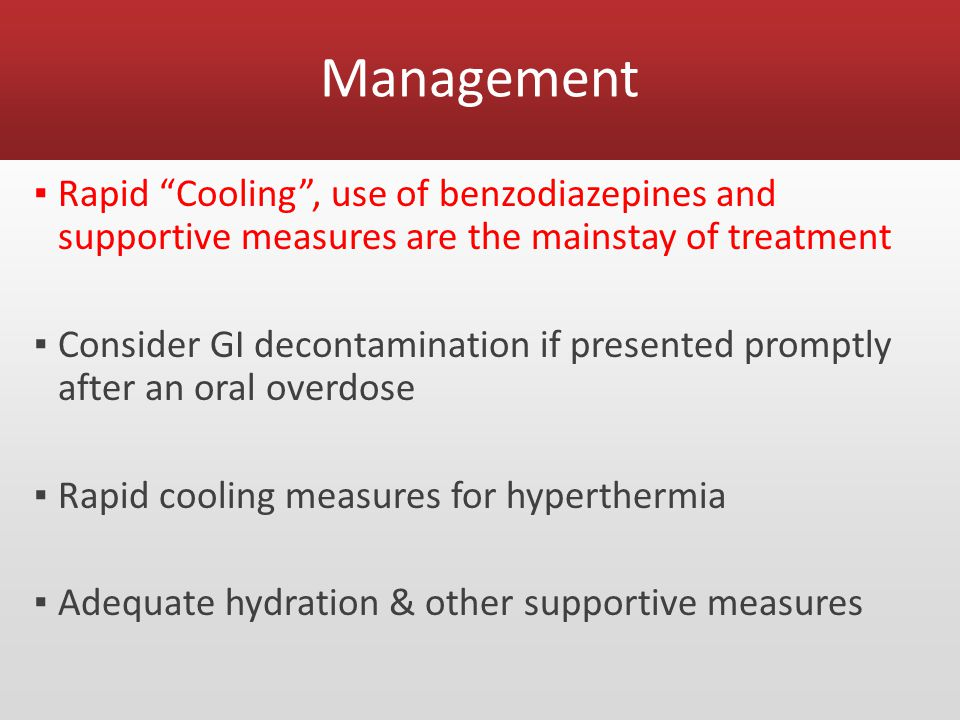Management ▪ Rapid Cooling , use of benzodiazepines and supportive measures are the mainstay of treatment ▪ Consider GI decontamination if presented promptly after an oral overdose ▪ Rapid cooling measures for hyperthermia ▪ Adequate hydration & other supportive measures