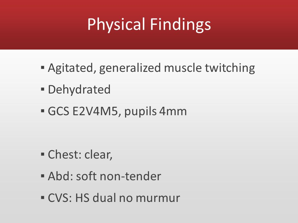 Physical Findings ▪ Agitated, generalized muscle twitching ▪ Dehydrated ▪ GCS E2V4M5, pupils 4mm ▪ Chest: clear, ▪ Abd: soft non-tender ▪ CVS: HS dual no murmur