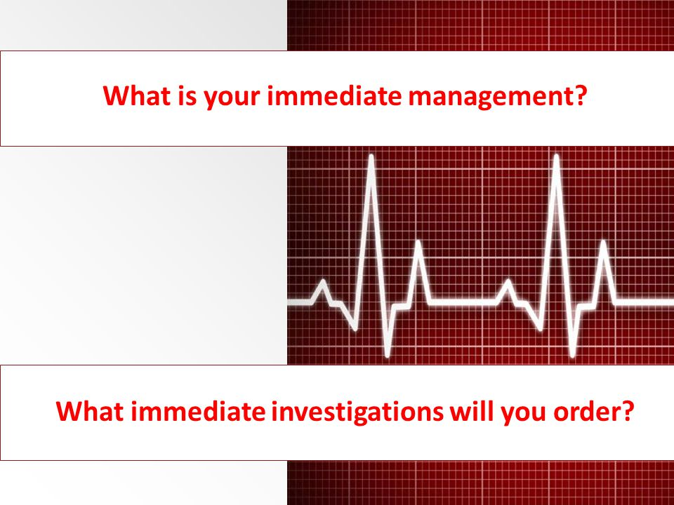 What is your immediate management? What immediate investigations will you order?