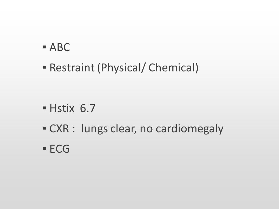 ▪ ABC ▪ Restraint (Physical/ Chemical) ▪ Hstix 6.7 ▪ CXR : lungs clear, no cardiomegaly ▪ ECG