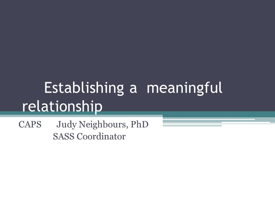 Establishing a meaningful relationship CAPS Judy Neighbours, PhD SASS Coordinator