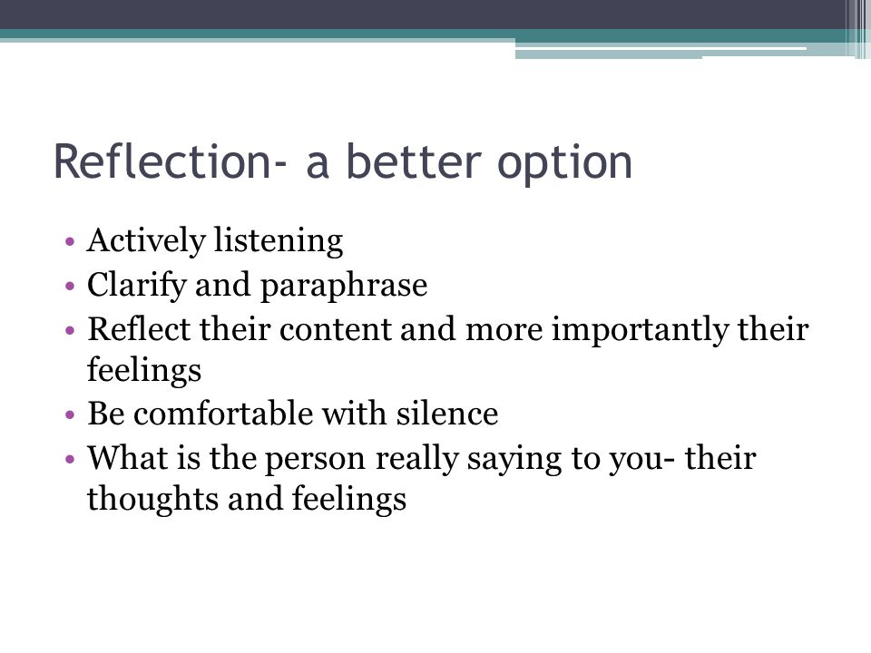 Reflection- a better option Actively listening Clarify and paraphrase Reflect their content and more importantly their feelings Be comfortable with silence What is the person really saying to you- their thoughts and feelings