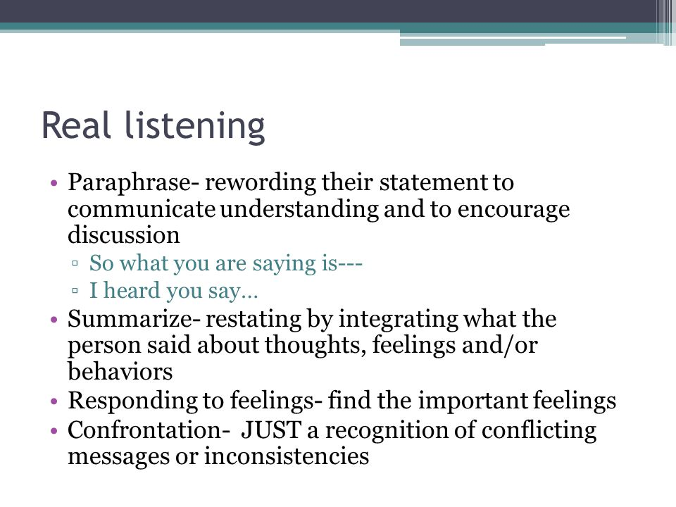 Real listening Paraphrase- rewording their statement to communicate understanding and to encourage discussion ▫So what you are saying is--- ▫I heard y