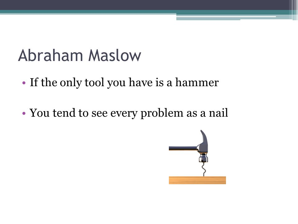 Abraham Maslow If the only tool you have is a hammer You tend to see every problem as a nail