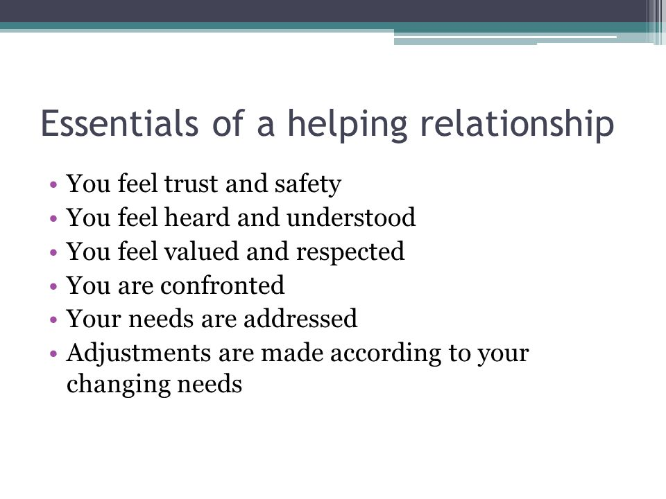 Essentials of a helping relationship You feel trust and safety You feel heard and understood You feel valued and respected You are confronted Your needs are addressed Adjustments are made according to your changing needs