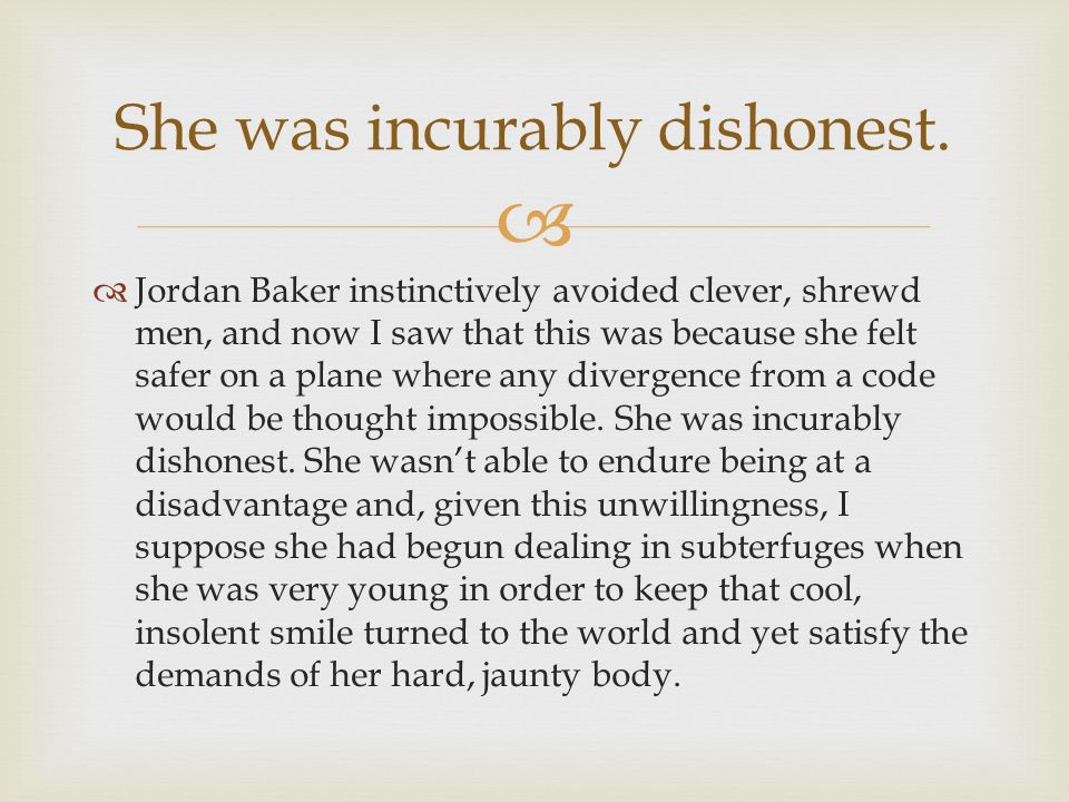   Jordan Baker instinctively avoided clever, shrewd men, and now I saw that this was because she felt safer on a plane where any divergence from a c
