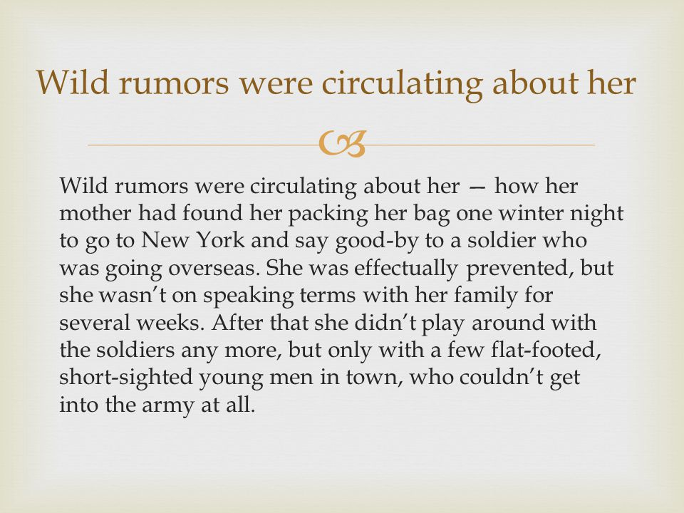  Wild rumors were circulating about her — how her mother had found her packing her bag one winter night to go to New York and say good-by to a soldie