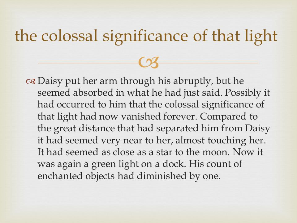  Daisy put her arm through his abruptly, but he seemed absorbed in what he had just said. Possibly it had occurred to him that the colossal signifi