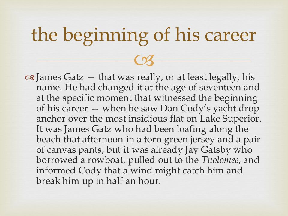   James Gatz — that was really, or at least legally, his name. He had changed it at the age of seventeen and at the specific moment that witnessed t