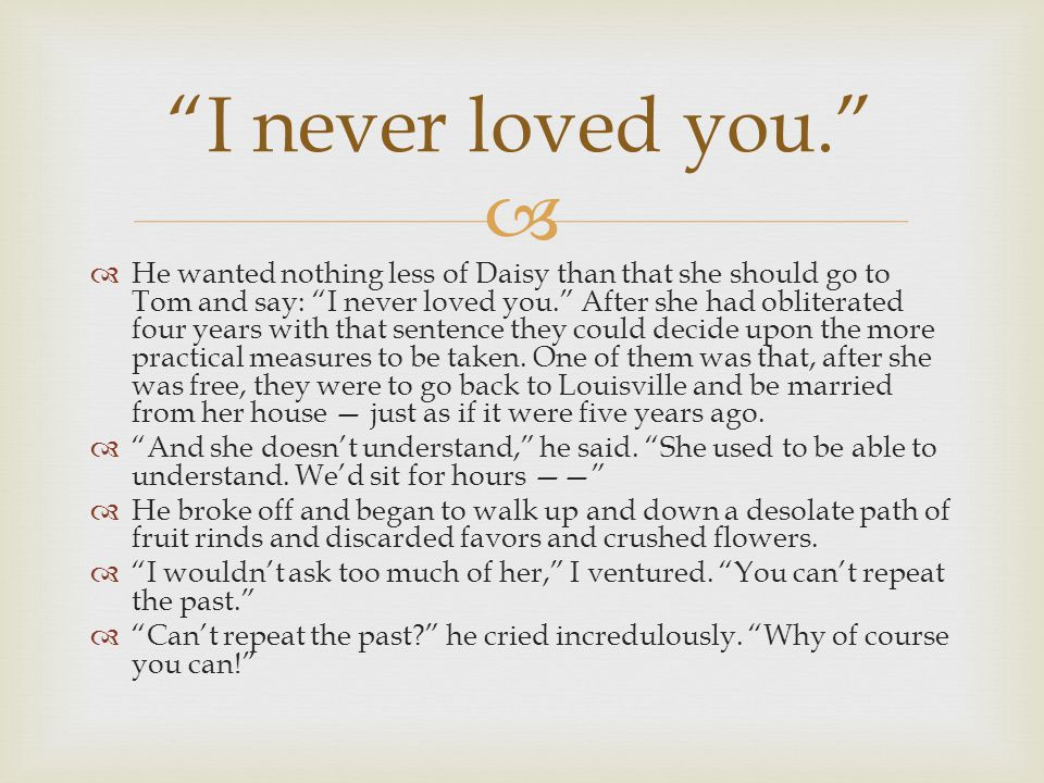 """  He wanted nothing less of Daisy than that she should go to Tom and say: """"I never loved you."""" After she had obliterated four years with that senten"""