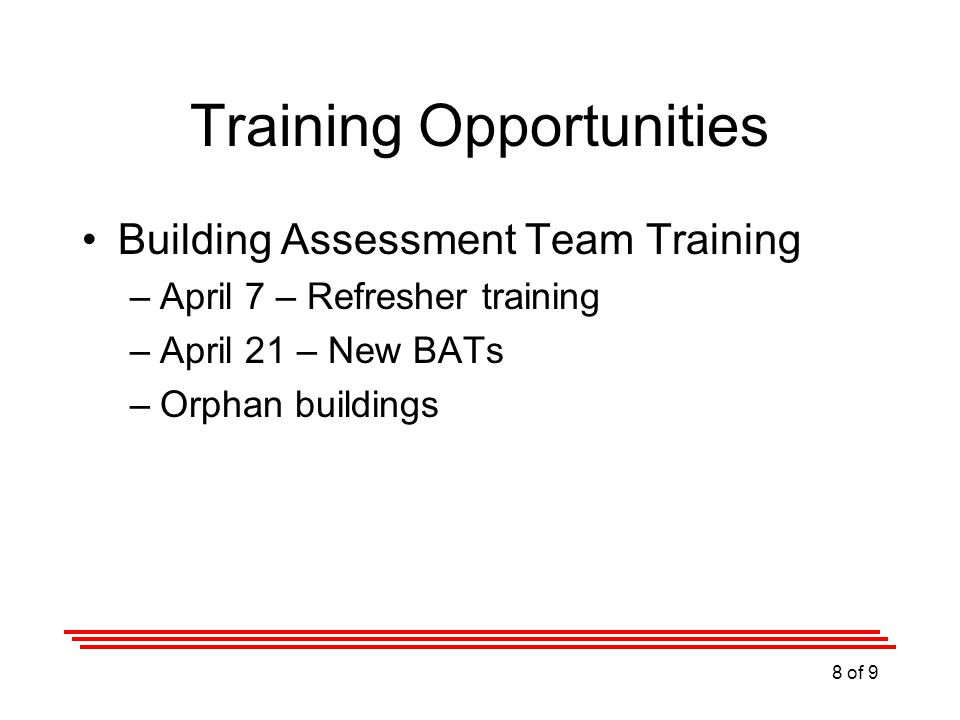 Training Opportunities Building Assessment Team Training –April 7 – Refresher training –April 21 – New BATs –Orphan buildings 8 of 9
