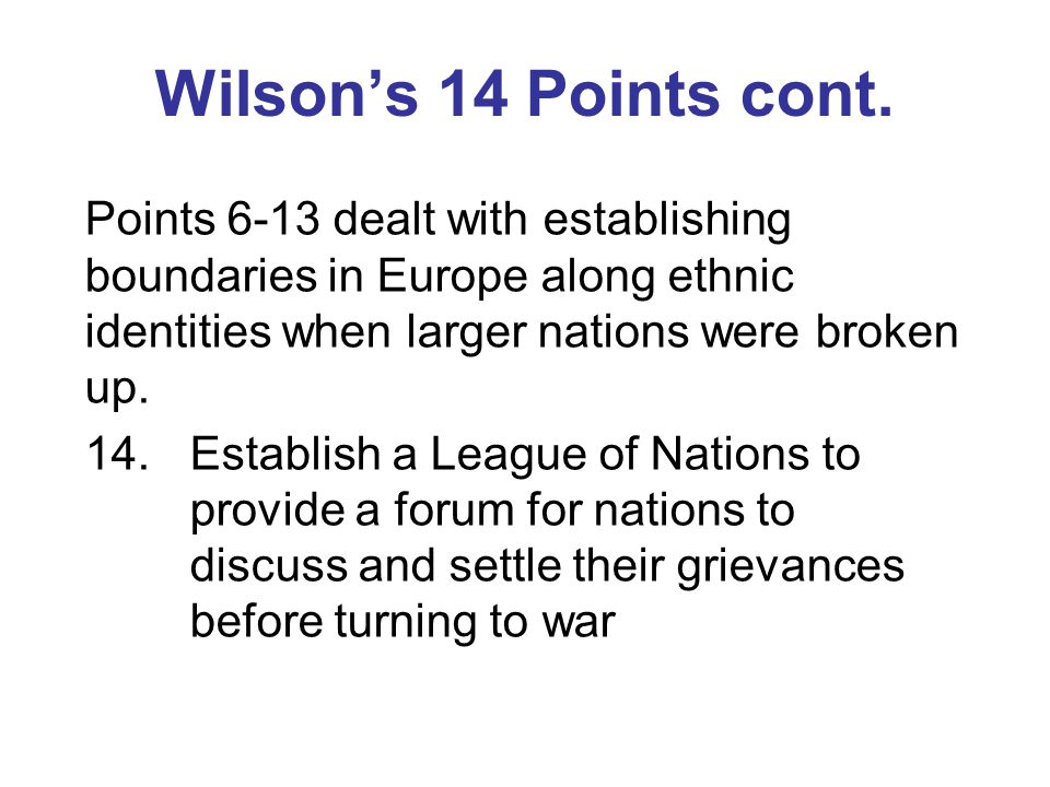 Wilson's 14 Points cont. Points 6-13 dealt with establishing boundaries in Europe along ethnic identities when larger nations were broken up. 14.Estab