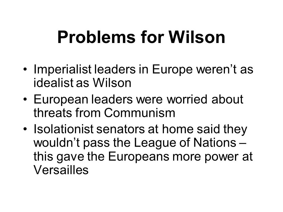 Problems for Wilson Imperialist leaders in Europe weren't as idealist as Wilson European leaders were worried about threats from Communism Isolationis