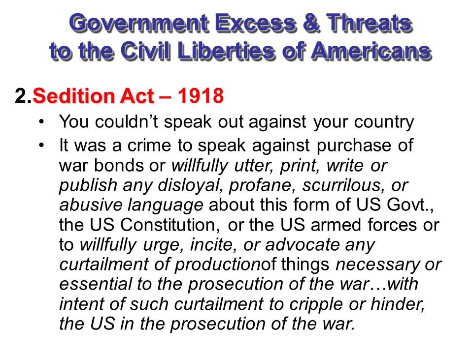 Government Excess & Threats to the Civil Liberties of Americans Sedition Act 2.Sedition Act – 1918 You couldn't speak out against your country It was