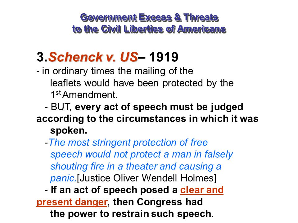 Government Excess & Threats to the Civil Liberties of Americans Schenck v. US 3.Schenck v. US– 1919 - in ordinary times the mailing of the leaflets wo
