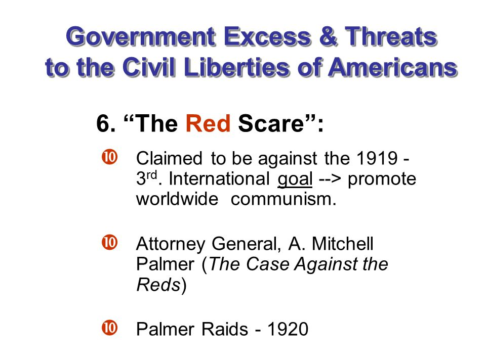 Government Excess & Threats to the Civil Liberties of Americans  Claimed to be against the 1919 - 3 rd. International goal --> promote worldwide comm