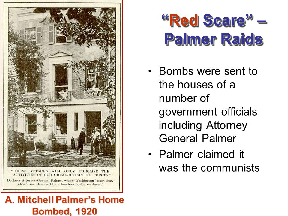 """""""Red Scare"""" – Palmer Raids Bombs were sent to the houses of a number of government officials including Attorney General Palmer Palmer claimed it was t"""
