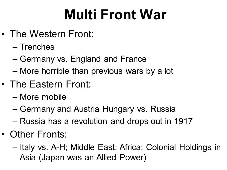 Multi Front War The Western Front: –Trenches –Germany vs. England and France –More horrible than previous wars by a lot The Eastern Front: –More mobil