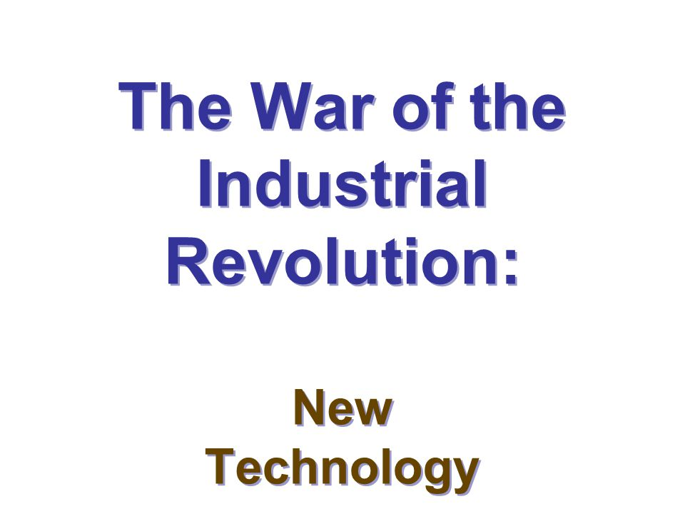 The War of the Industrial Revolution: New Technology