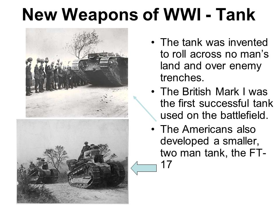 New Weapons of WWI - Tank The tank was invented to roll across no man's land and over enemy trenches. The British Mark I was the first successful tank
