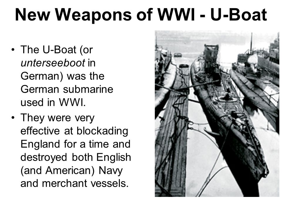 New Weapons of WWI - U-Boat The U-Boat (or unterseeboot in German) was the German submarine used in WWI. They were very effective at blockading Englan