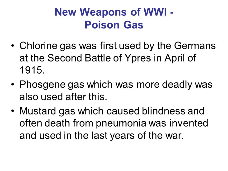 New Weapons of WWI - Poison Gas Chlorine gas was first used by the Germans at the Second Battle of Ypres in April of 1915. Phosgene gas which was more