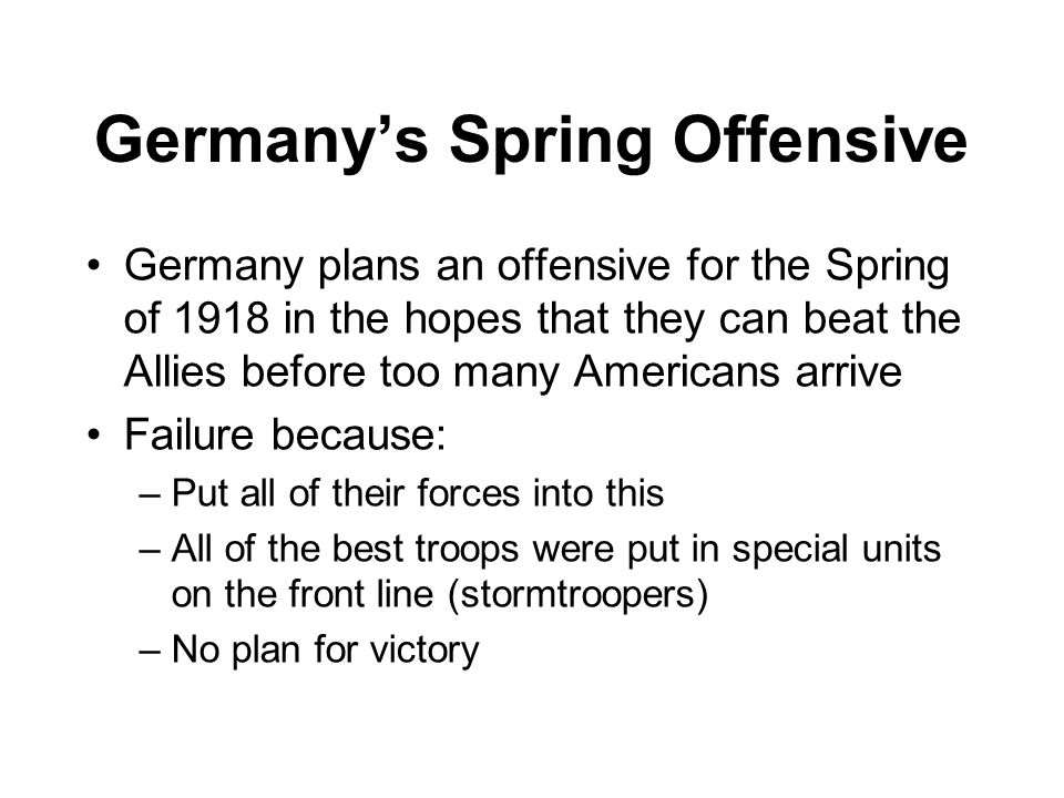 Germany's Spring Offensive Germany plans an offensive for the Spring of 1918 in the hopes that they can beat the Allies before too many Americans arri