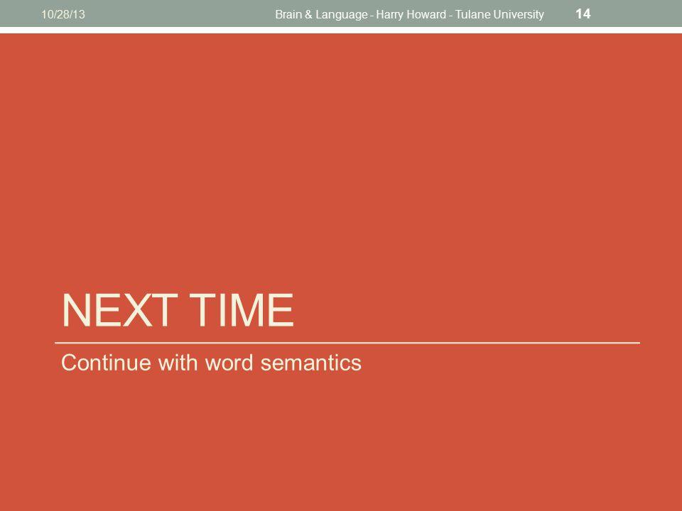 NEXT TIME Continue with word semantics 10/28/13Brain & Language - Harry Howard - Tulane University 14