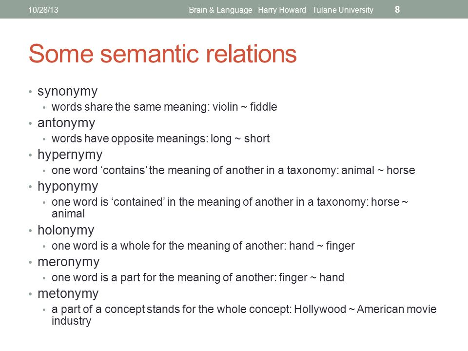 Some semantic relations synonymy words share the same meaning: violin ~ fiddle antonymy words have opposite meanings: long ~ short hypernymy one word 'contains' the meaning of another in a taxonomy: animal ~ horse hyponymy one word is 'contained' in the meaning of another in a taxonomy: horse ~ animal holonymy one word is a whole for the meaning of another: hand ~ finger meronymy one word is a part for the meaning of another: finger ~ hand metonymy a part of a concept stands for the whole concept: Hollywood ~ American movie industry 10/28/13Brain & Language - Harry Howard - Tulane University 8