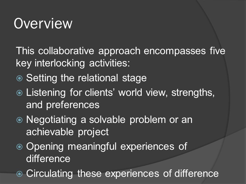 Overview This collaborative approach encompasses five key interlocking activities:  Setting the relational stage  Listening for clients' world view, strengths, and preferences  Negotiating a solvable problem or an achievable project  Opening meaningful experiences of difference  Circulating these experiences of difference