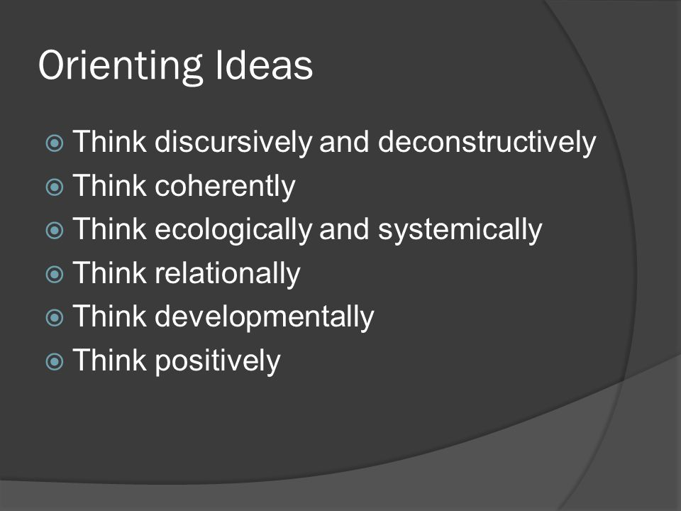 Orienting Ideas  Think discursively and deconstructively  Think coherently  Think ecologically and systemically  Think relationally  Think developmentally  Think positively