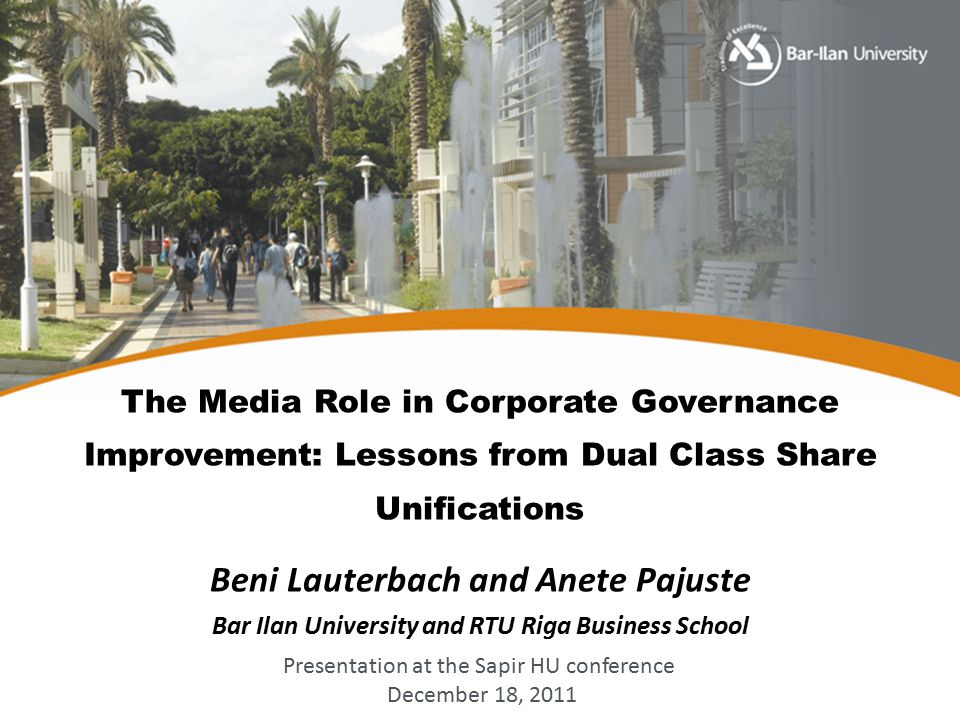 The Media Role in Corporate Governance Improvement: Lessons from Dual Class Share Unifications Beni Lauterbach and Anete Pajuste Bar Ilan University and RTU Riga Business School Presentation at the Sapir HU conference December 18, 2011