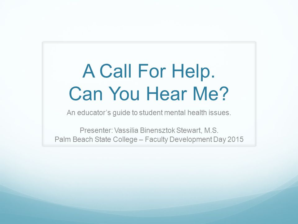 A Call For Help. Can You Hear Me. An educator's guide to student mental health issues.
