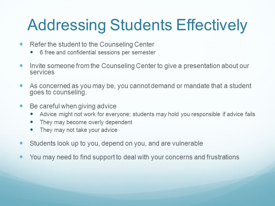 Addressing Students Effectively Refer the student to the Counseling Center 6 free and confidential sessions per semester Invite someone from the Counseling Center to give a presentation about our services As concerned as you may be, you cannot demand or mandate that a student goes to counseling.