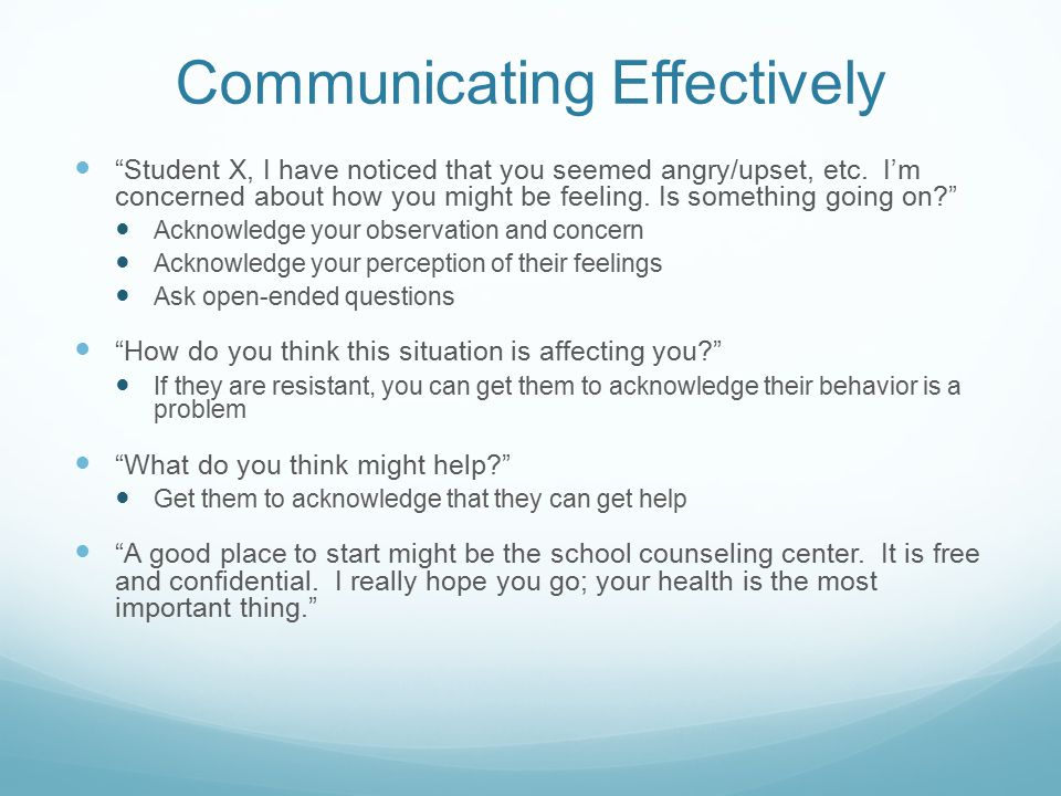 Communicating Effectively Student X, I have noticed that you seemed angry/upset, etc.
