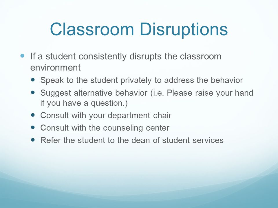 Classroom Disruptions If a student consistently disrupts the classroom environment Speak to the student privately to address the behavior Suggest alternative behavior (i.e.
