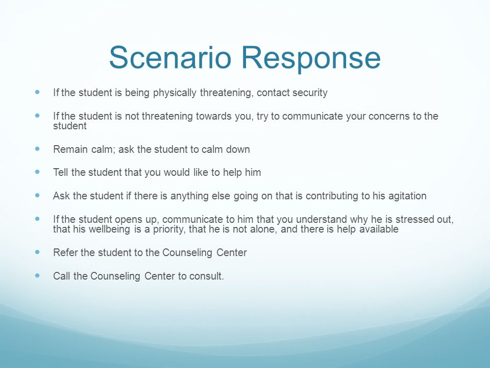 Scenario Response If the student is being physically threatening, contact security If the student is not threatening towards you, try to communicate your concerns to the student Remain calm; ask the student to calm down Tell the student that you would like to help him Ask the student if there is anything else going on that is contributing to his agitation If the student opens up, communicate to him that you understand why he is stressed out, that his wellbeing is a priority, that he is not alone, and there is help available Refer the student to the Counseling Center Call the Counseling Center to consult.