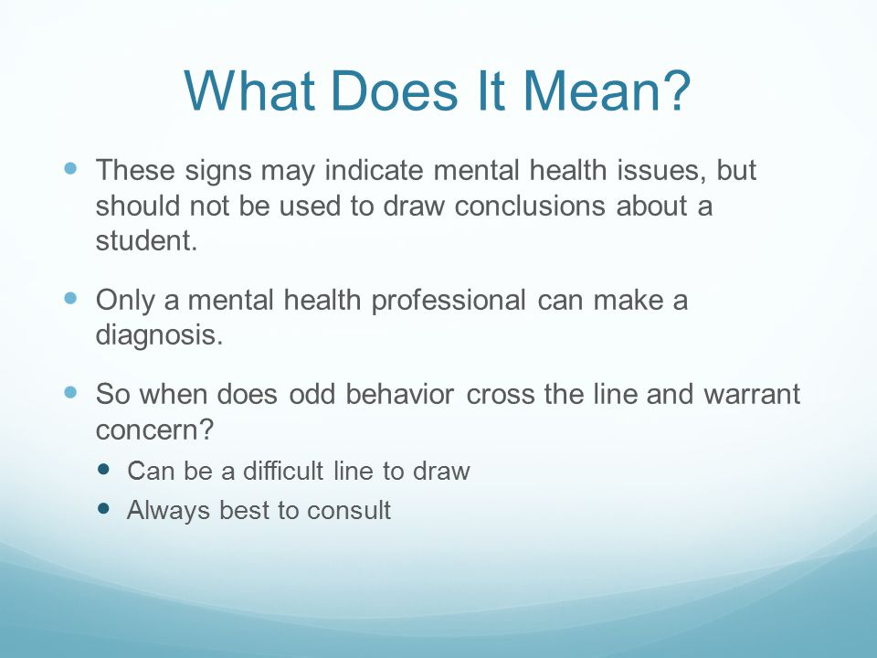 What Does It Mean? These signs may indicate mental health issues, but should not be used to draw conclusions about a student. Only a mental health pro